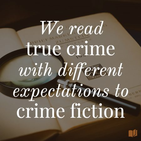 Our expectations of true crime are different to our expectations of crime fiction.