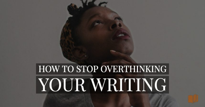 Worried you might be overthinking your writing? Here's how to fix that...