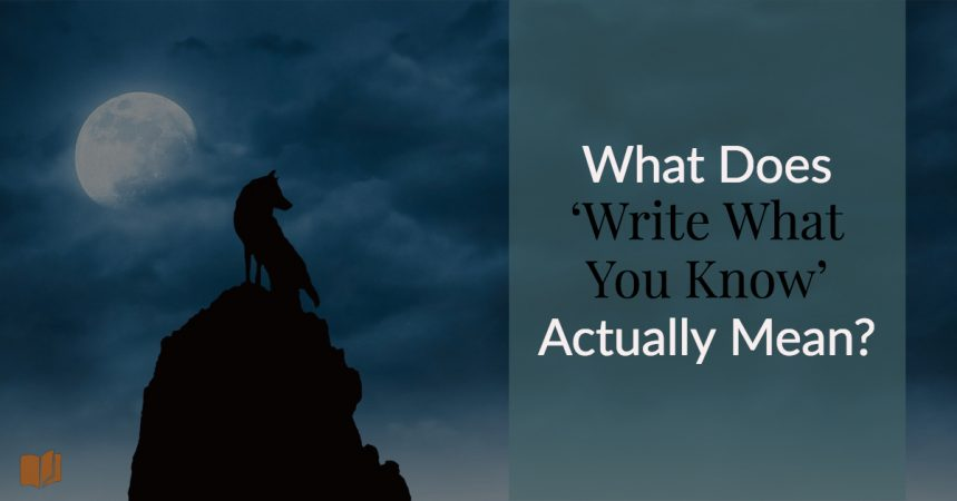 What does write what you know actually mean, and when should you apply it to your writing?