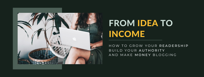 From idea to income: How to grow your readership, build your authority, and make money blogging